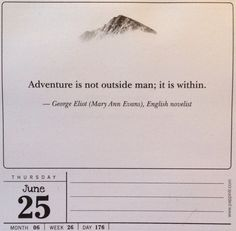 Adventure is not outside man; it is within. - George Eliot (Mary Ann Evans), English novelist