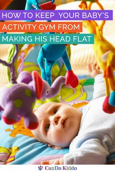 New parent tips for keeping your baby's head from getting flat under his activity gym. Baby gear tips, Plagiocephaly prevention, baby development information and more from a pediatric OT and mom. CanDoKiddo.com