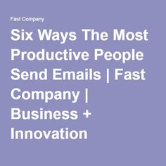 Six Ways The Most Productive People Send Emails | Fast Company | Business + Innovation