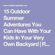 15 Outdoor Summer Adventures You Can Have With Your Kids In Your Very Own Backyard   Rodale's Organic Life