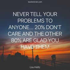 """Quote of The Day """"Never tell your problems to anyone... 20% don't care and the other 80% are glad you have them."""" - Lou Holtz  http://lnk.al/309y"""