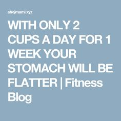 WITH ONLY 2 CUPS A DAY FOR 1 WEEK YOUR STOMACH WILL BE FLATTER | Fitness Blog