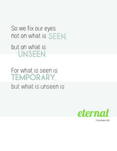 fix your eyes on the unseen, not the seen. the see is temporary and the unseen is eternal | 2 Corinthians 4:18
