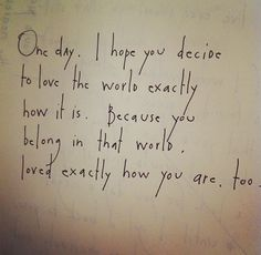 One day, I hope you decide to love the world exactly how it is. Because you belong in that world, loved exactly how you are, too. by Brian Andreas