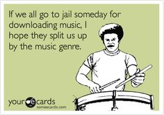 If we all go to jail someday for downloading music, I hope they split us up by the music genre.