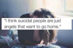 I think suicidal people are just angels that want to go home