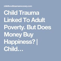 Child Trauma Linked To Adult Poverty. But Does Money Buy Happiness?   Child…