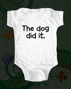 The dog did it. - funny saying printed on Infant Baby Onesie, Infant Tee, Toddler, Youth T-Shirts - Many sizes. $15.00, via Etsy.