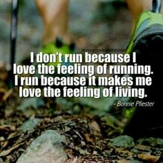 I don't run because I love the feeling of running. I run because it makes me love the feeling of living - Bonnie Pfiester #RunningQuotes #RunningInspiration