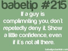 if a guy is complimenting you, don't repeatedly deny it. show a little confidence, even if it's not all there