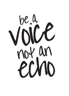 be a voice not an echo!