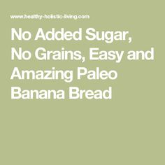 No Added Sugar, No Grains, Easy and Amazing Paleo Banana Bread