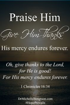 """Praise Him. Give Him thanks. His mercy endures forever. """"Oh, give thanks to the Lord, for He is good! For His mercy endures forever."""" 1 Chronicles 16:34 Christian Inspirational quote. Bible Verse. Scripture."""
