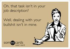 Funny Workplace Ecard: Oh, that task isn't in your job description? Well, dealing with your bullshit isn't in mine. Humor Usercards created by BadMunky Work Memes, Work Quotes, Work Funnies, Work Sayings, Nice Sayings, Hr Humor, Memes Humor, Manager Humor, Ecards Humor