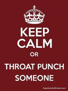 ...... Orrrrrr throat punch someone