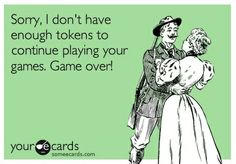 Sorry, I don't have enough tokens to continue playing your games. Game over! | eCards