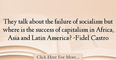 The most popular Fidel Castro Quotes About Failure - 18492 : They talk about the failure of socialism but where is the success of capitalism in Africa, Asia and Latin America? Failure Quotes, Fidel Castro, Socialism, Revolution, Success, America