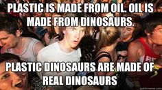 @Perry DiCiccio   plastic is made from oil. oil is made from dinosaurs.  plastic dinosaurs are made of real dinosaurs!