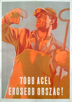 More steel - stronger country / Több acél, erősebb ország 1953 Artist: Konecsni György Socialist Realism, Communism, Illustrations And Posters, Hungary, Budapest, Vintage Posters, The Past, Steel, Humor