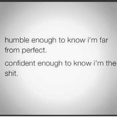 Humble enough to know I'm far from perfect....best to believe im confident…
