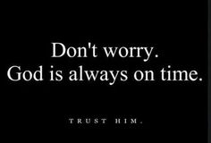 Don't worry.  God is always on time!