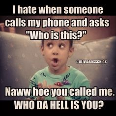 How're you gonna call my phone and ask me my name?? Smh