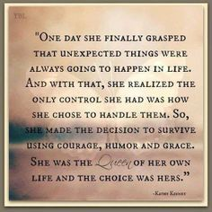 One day she finally grasped that unexpected things were always going to happen in life. And with that, she realized the only control she had was how she chose to handle them. So, she made the decision to survive using courage, humor and grace. She was the Queen of her own life and the choice was hers.