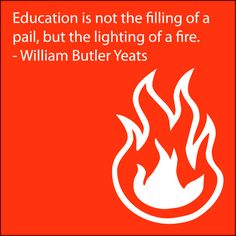 """""""Education is not the filling of a pail, but the lighting of a fire."""" ~ William Butler Yeats"""