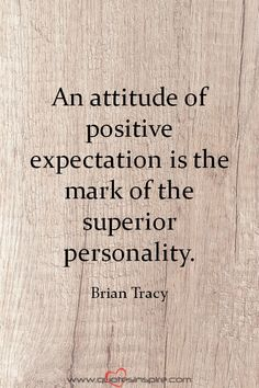 An attitude of positive expectation is the mark of the superior personality. Brian Tracy