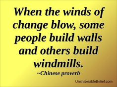 When the winds of change blow, some people build walls and others build windmills.    - Chinese proverb