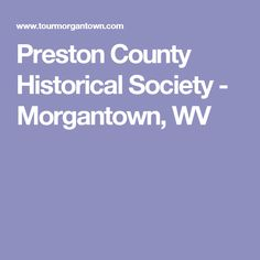 Preston County Historical Society - Morgantown, WV