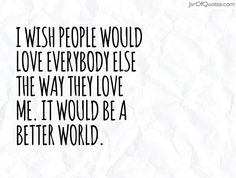 I wish people would love everybody else the way they love me. It would be a better world.#quotes #love #sayings #inspirational #motivational #words #quoteoftheday #positive