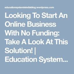 Looking To Start An Online Business With No Funding: Take A Look At This Solution! | Education System in India