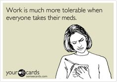 Work is much more tolerable when everyone takes their meds.. Ha ha