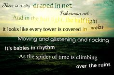"""""""There is a city draped in net, fisherman net. And in the half light, the half light, it looks like every tower is covered in webs. Moving and glistening and rocking. It's babies in rhythm. As the spider of time is climbing over the ruins."""" A Coral Room, Kate Bush quote/lyrics."""
