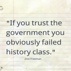 """If you trust the government you obviously failed history class."" - Don Freeman"