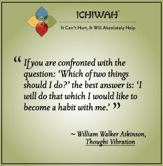 If you are confronted with the question: 'Which of two things should I do?' the best answer is: 'I will do that which I would like to become a habit with me.' – William Walker Atkinson, Thought Vibration