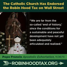 """We are far from the so-called 'end of history', since the conditions for a sustainable and peaceful development have not yet been adequately articulated and realized."" Pope Francis 11/2013 join our twitter campaign at: https://twitter.com/RobinHoodTax and please join our Facebook campaign at: https://www.facebook.com/RobinHoodTaxUSA Please PIN and SHARE this post."