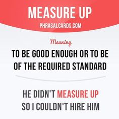 """""""Measure up"""" means """"to be good enough or to be of the required standard"""". Example: He didn't measure up so I couldn't hire him. Get our apps for learning English - click the link in our profile: @phrasalcards #phrasalverb #phrasalverbs #phrasal #verb #verbs #phrase #phrases #expression #expressions #english #englishlanguage #learnenglish #studyenglish #language #vocabulary #dictionary #grammar #efl #esl #tesl #tefl #toefl #ielts #toeic #englishlearning #vocab #wordoftheday #phraseoftheday"""