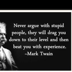 .never argue with stupid people, they will drag you down to their level and then beat you with experience::mark twain::