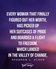 """Every woman that finally figured out her worth, has picked up her suitcases of pride and boarded a flight to freedom, which landed in the valley of change."" —Shannon L. Alder"