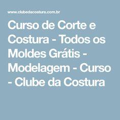 Curso de Corte e Costura - Todos os Moldes Grátis - Modelagem - Curso - Clube da Costura