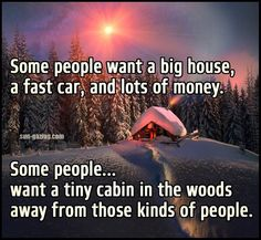 Some people want a big house, a fast car, and lots of money. Some people... want a tiny cabin in the woods away from those kinds of people.