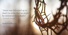 """""""Jesus was delivered up to death in order that we might be delivered from death."""" -Alistair Begg"""