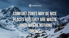 Comfort zones may be nice places but they are waste lands where nothing grows. ~ Unknown