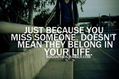 just because you miss someone doesn't mean they belong in your life.