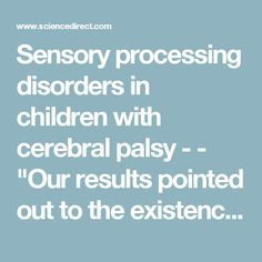"Sensory processing disorders in children with cerebral palsy - - ""Our results pointed out to the existence of disturbances in the processing of sensory information in CP. Based on the importance of the sensory integration process for motor function, the presence of such important disturbances draw the attention to the implementation of sensory therapies which improve function in these children."""