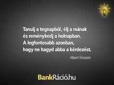 Tanulj a tegnapból, élj a mának és reménykedj a holnapban. A legfontosabb azonban, hogy ne hagyd abba a kérdezést. - Albert Einstein, www.bankracio.hu idézet