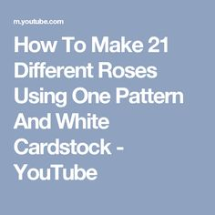 How To Make 21 Different Roses Using One Pattern And White Cardstock - YouTube