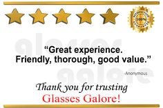 "5 Star Review from an Anonymous: ""Great experience. Friendly, thorough, good value.""  Thank you for trusting Glasses Galore!"